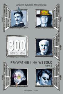 """""""300 uczonych prywatnie inawesoło. Tom 2"""" Andrzej K. Wróblewski (Prószyński iS-ka)"""