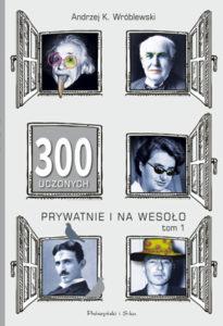 """""""300 uczonych prywatnie inawesoło. Tom 1"""" Andrzej Kajetan Wróblewski (Prószyński iS-ka)"""