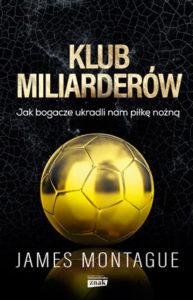 """""""Klub miliarderów. Jak bogacze ukradli nam piłkę nożną"""" James Montague (Znak)"""