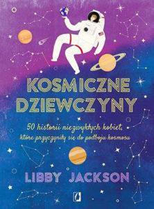 """""""Kosmiczne dziewczyny. 50 historii niezwykłych kobiet, które przyczyniły się dopodboju kosmosu"""" Libby Jackson (Wydawnictwo Kobiece)"""
