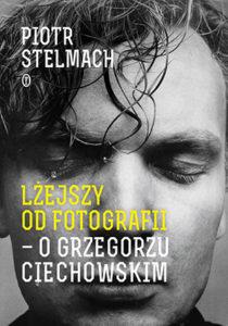 """""""Lżejszy odfotografii. OGrzegorzu Ciechowskim"""" Piotr Stelmach (Wydawnictwo Literackie)"""