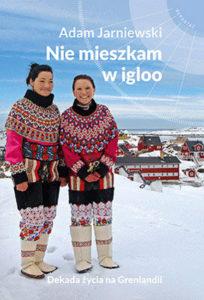 """""""Niemieszkam wigloo. Dekada życia naGrenlandii"""" Adam Jarniewski (MUZA S.A.)"""